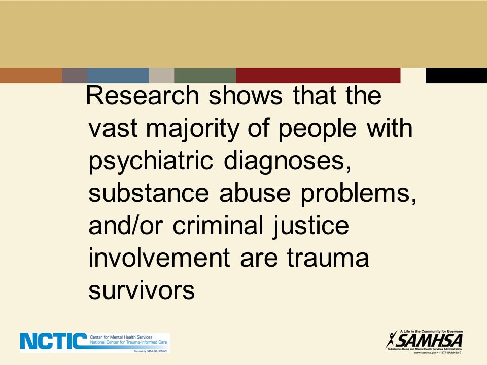 Research shows that the vast majority of people with psychiatric diagnoses, substance abuse problems, and/or criminal justice involvement are trauma survivors