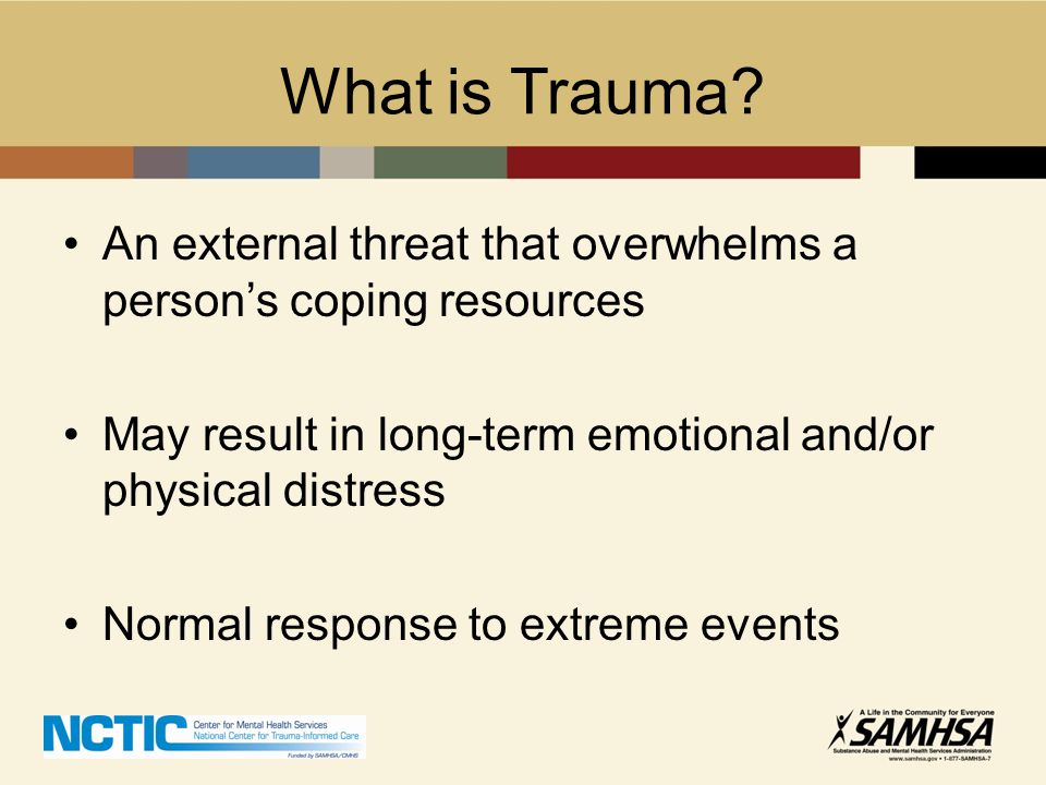 What is Trauma An external threat that overwhelms a person's coping resources. May result in long-term emotional and/or physical distress.