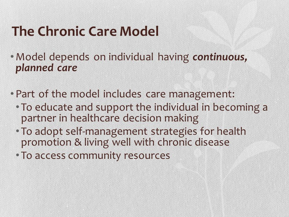 The Chronic Care Model Model depends on individual having continuous, planned care. Part of the model includes care management: