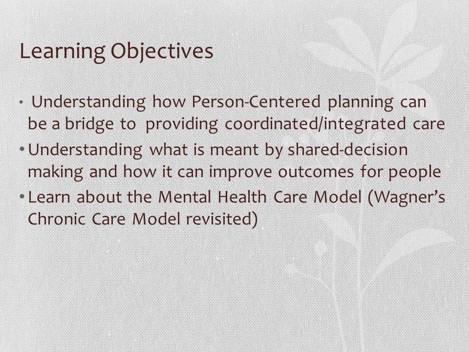 Learning Objectives Understanding how Person-Centered planning can be a bridge to providing coordinated/integrated care.