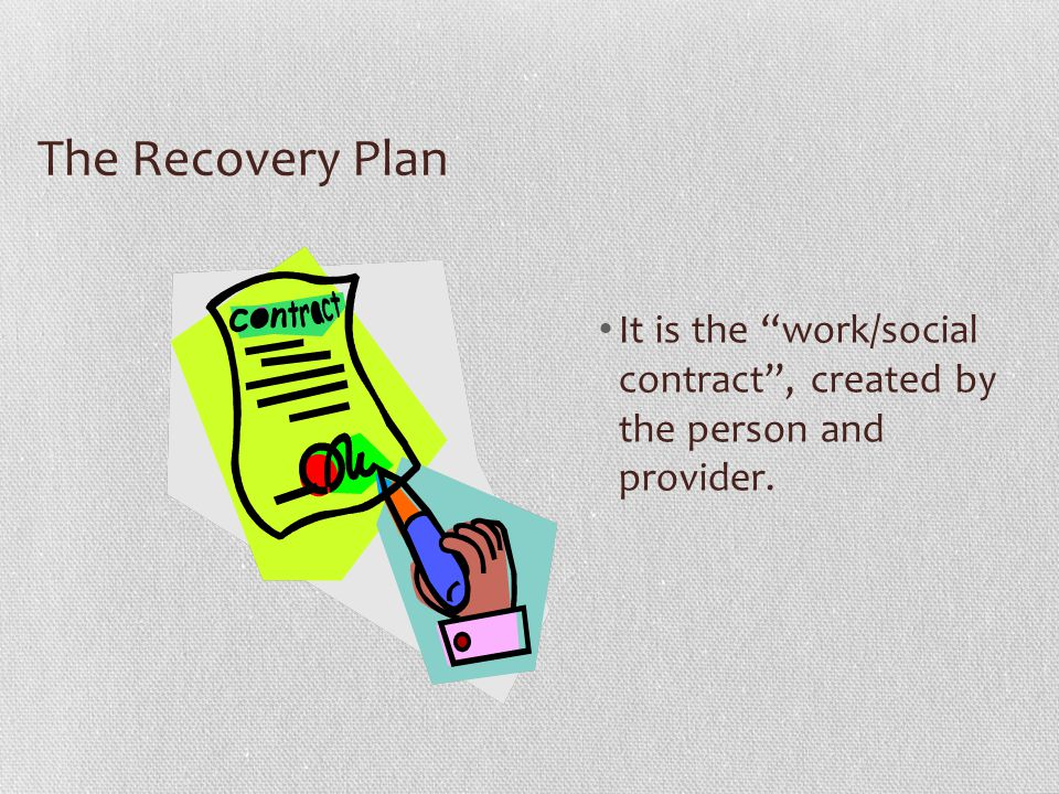 The Recovery Plan It is the work/social contract , created by the person and provider.