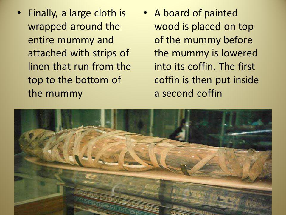Finally, a large cloth is wrapped around the entire mummy and attached with strips of linen that run from the top to the bottom of the mummy