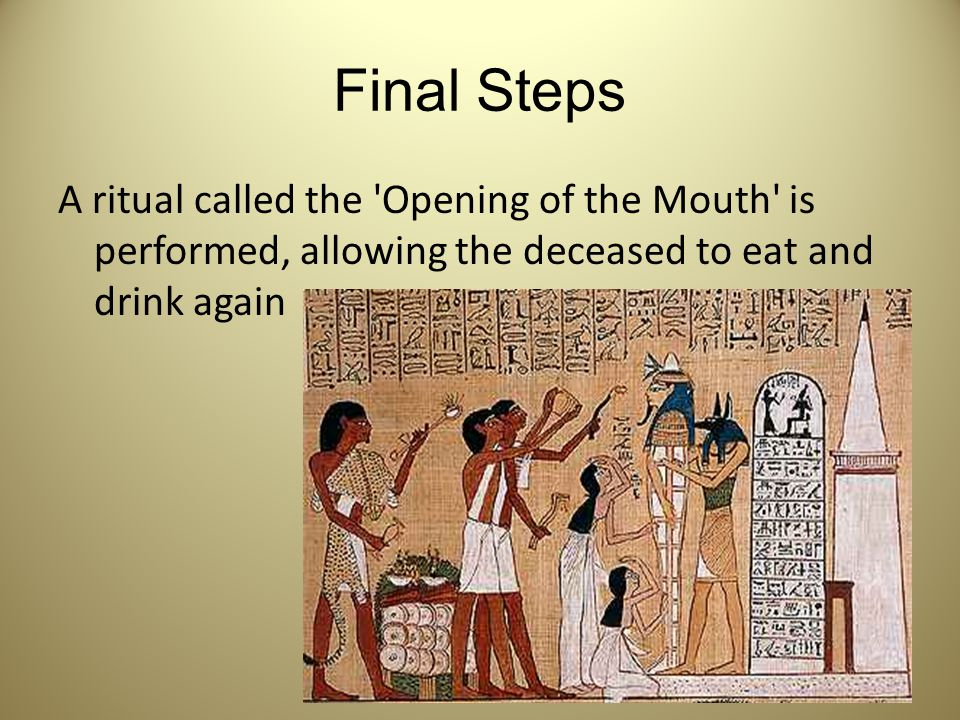 Final Steps A ritual called the Opening of the Mouth is performed, allowing the deceased to eat and drink again.