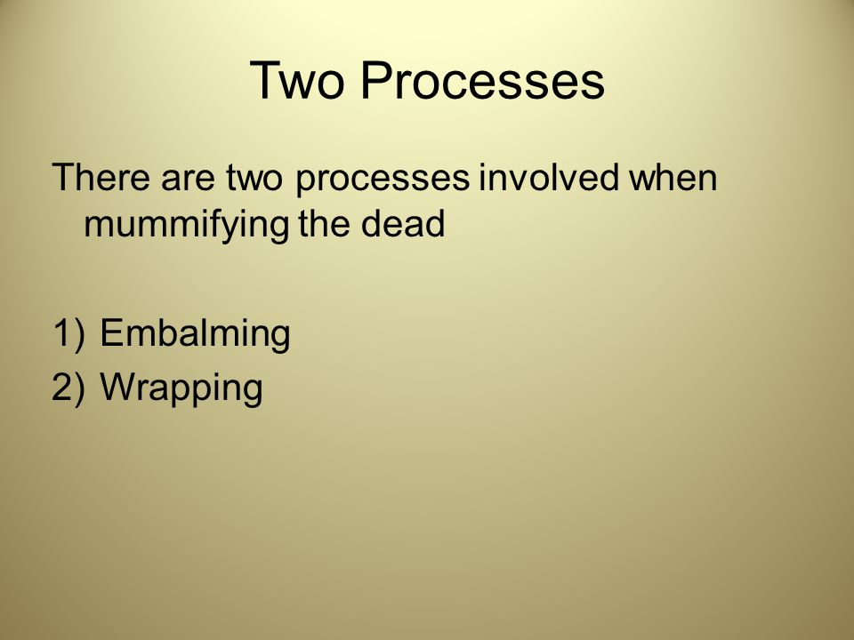 Two Processes There are two processes involved when mummifying the dead Embalming Wrapping