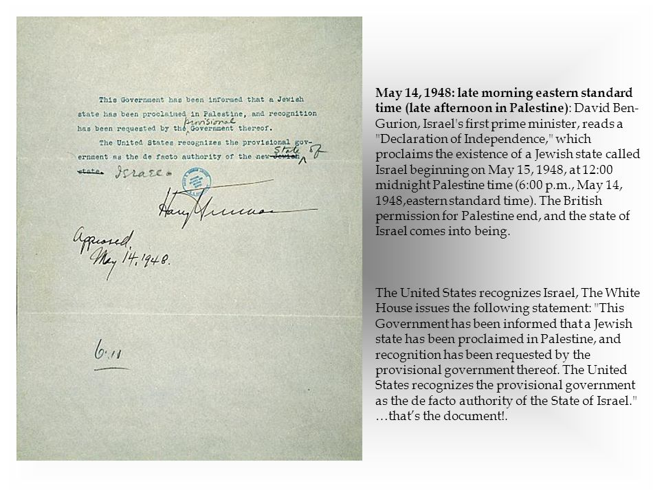 May 14, 1948: late morning eastern standard time (late afternoon in Palestine): David Ben-Gurion, Israel s first prime minister, reads a Declaration of Independence, which proclaims the existence of a Jewish state called Israel beginning on May 15, 1948, at 12:00 midnight Palestine time (6:00 p.m., May 14, 1948,eastern standard time). The British permission for Palestine end, and the state of Israel comes into being.