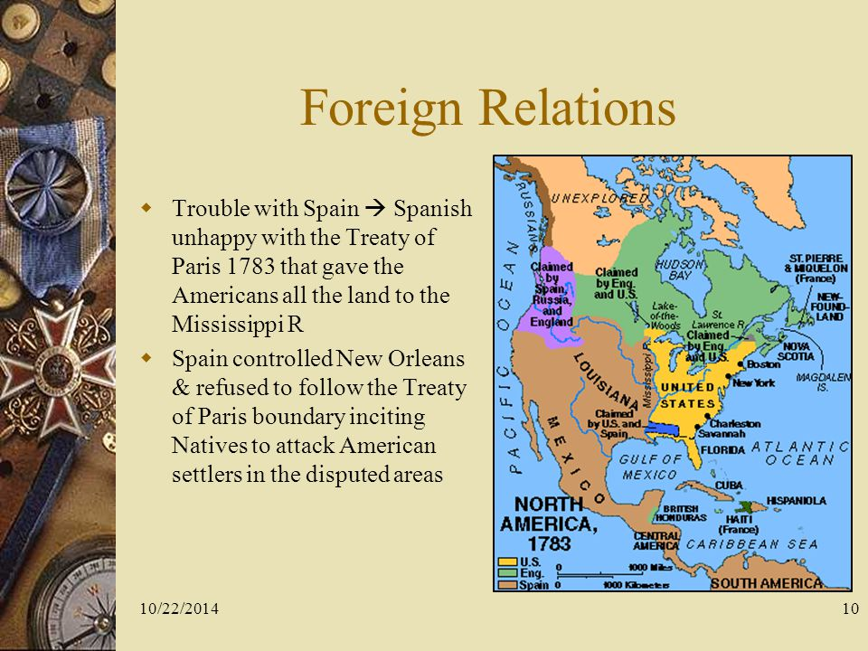 Foreign Relations Trouble with Spain  Spanish unhappy with the Treaty of Paris 1783 that gave the Americans all the land to the Mississippi R.