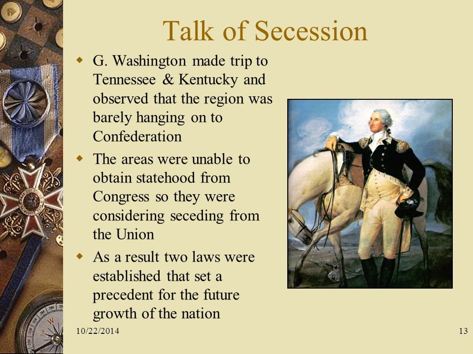 Talk of Secession G. Washington made trip to Tennessee & Kentucky and observed that the region was barely hanging on to Confederation.