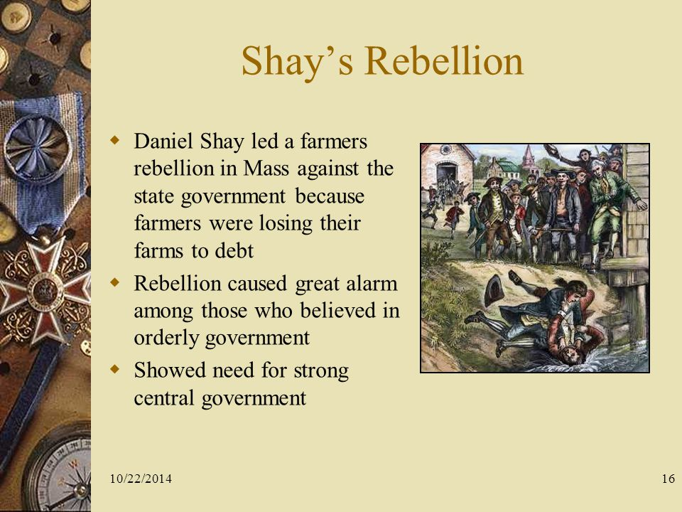 Shay's Rebellion Daniel Shay led a farmers rebellion in Mass against the state government because farmers were losing their farms to debt.