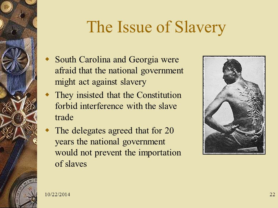 The Issue of Slavery South Carolina and Georgia were afraid that the national government might act against slavery.