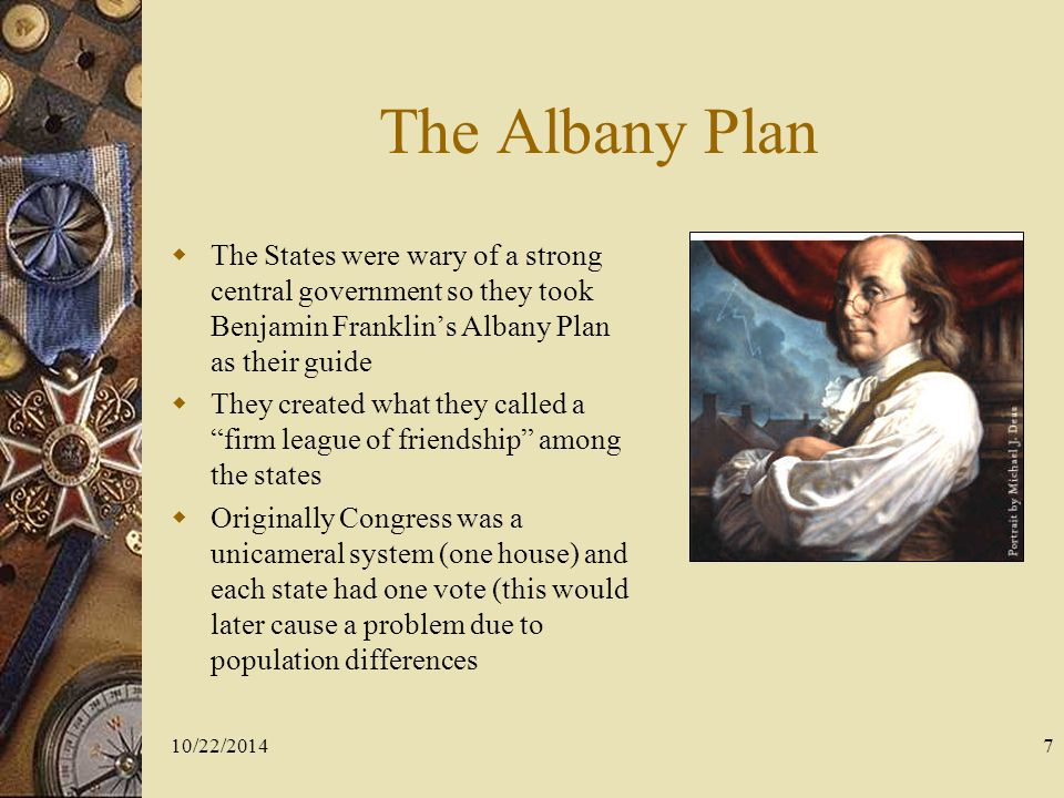 The Albany Plan The States were wary of a strong central government so they took Benjamin Franklin's Albany Plan as their guide.