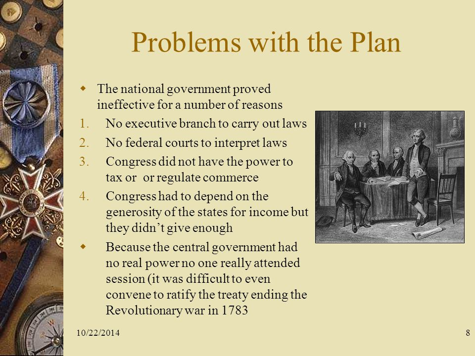 Problems with the Plan The national government proved ineffective for a number of reasons. No executive branch to carry out laws.