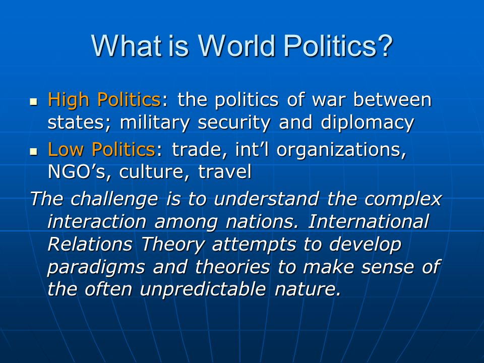 What is World Politics High Politics: the politics of war between states; military security and diplomacy.