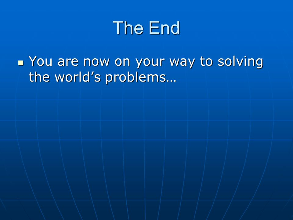 The End You are now on your way to solving the world's problems…