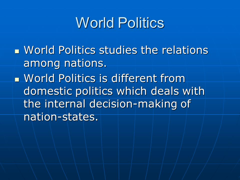 World Politics World Politics studies the relations among nations.