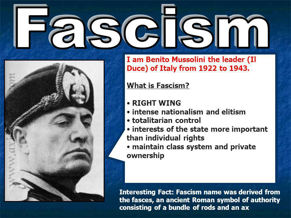 Fascism I am Benito Mussolini the leader (Il Duce) of Italy from 1922 to 1943. What is Fascism RIGHT WING.