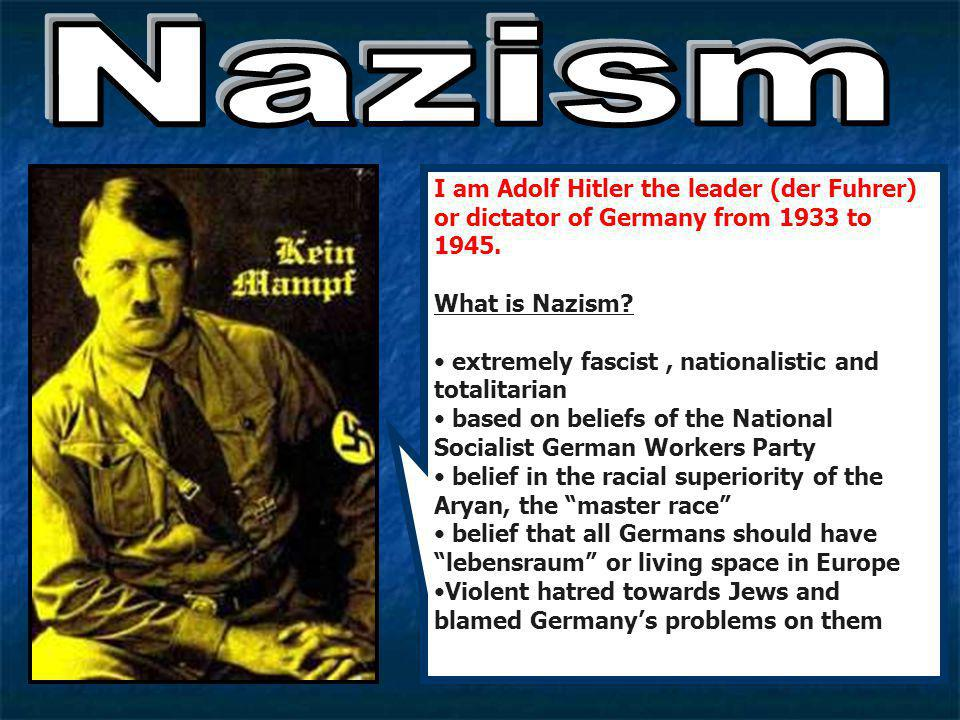 Nazism I am Adolf Hitler the leader (der Fuhrer) or dictator of Germany from 1933 to 1945. What is Nazism