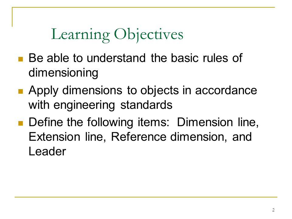 Learning Objectives Be able to understand the basic rules of dimensioning. Apply dimensions to objects in accordance with engineering standards.