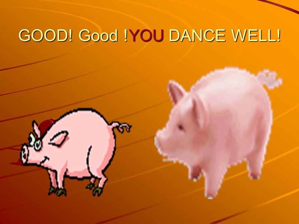 GOOD! Good !YOU DANCE WELL!