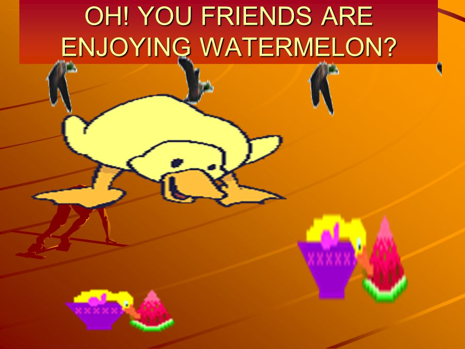 OH! YOU FRIENDS ARE ENJOYING WATERMELON