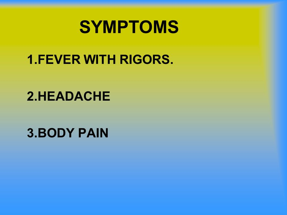 SYMPTOMS 1.FEVER WITH RIGORS. 2.HEADACHE 3.BODY PAIN