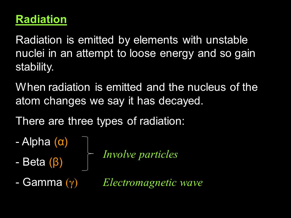 RadiationRadiation is emitted by elements with unstable nuclei in an attempt to loose energy and so gain stability.