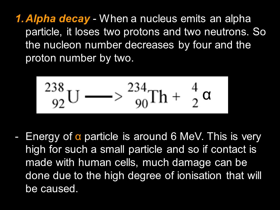 Alpha decay - When a nucleus emits an alpha particle, it loses two protons and two neutrons. So the nucleon number decreases by four and the proton number by two.