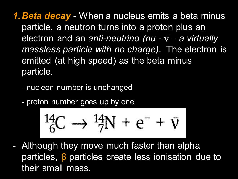 Beta decay - When a nucleus emits a beta minus particle, a neutron turns into a proton plus an electron and an anti-neutrino (nu -  – a virtually massless particle with no charge). The electron is emitted (at high speed) as the beta minus particle.