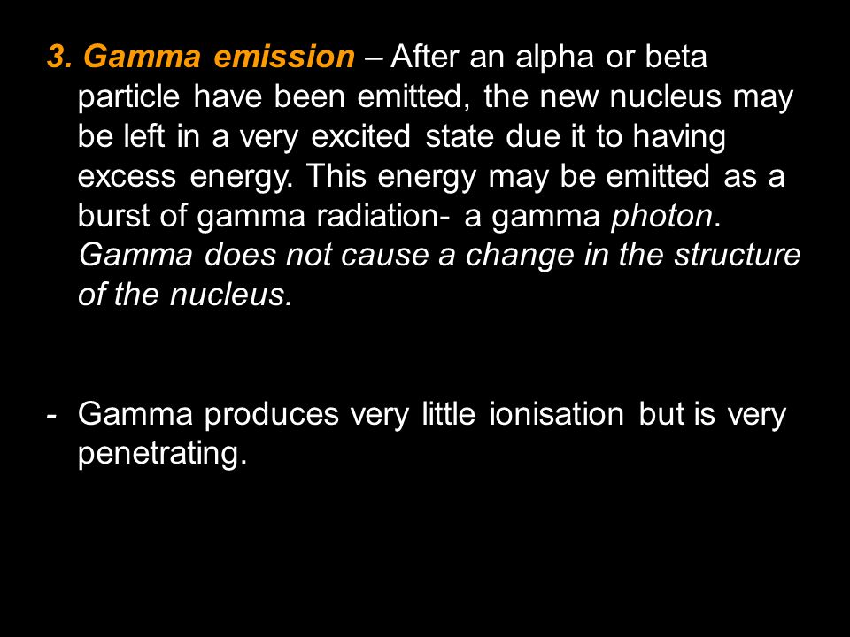 3. Gamma emission – After an alpha or beta particle have been emitted, the new nucleus may be left in a very excited state due it to having excess energy. This energy may be emitted as a burst of gamma radiation- a gamma photon. Gamma does not cause a change in the structure of the nucleus.