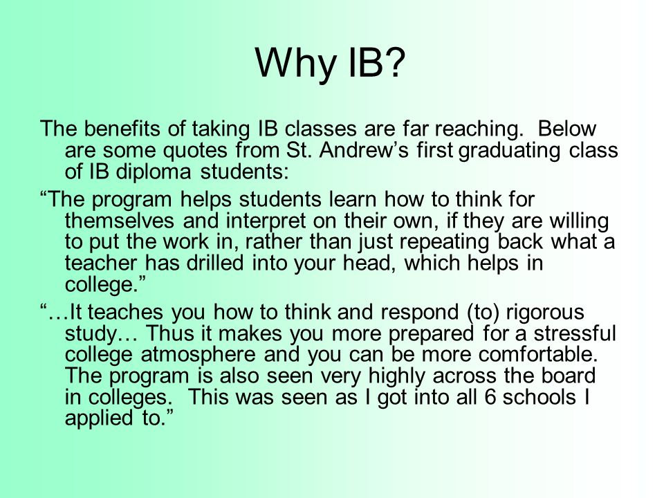 Why IB The benefits of taking IB classes are far reaching. Below are some quotes from St. Andrew's first graduating class of IB diploma students: