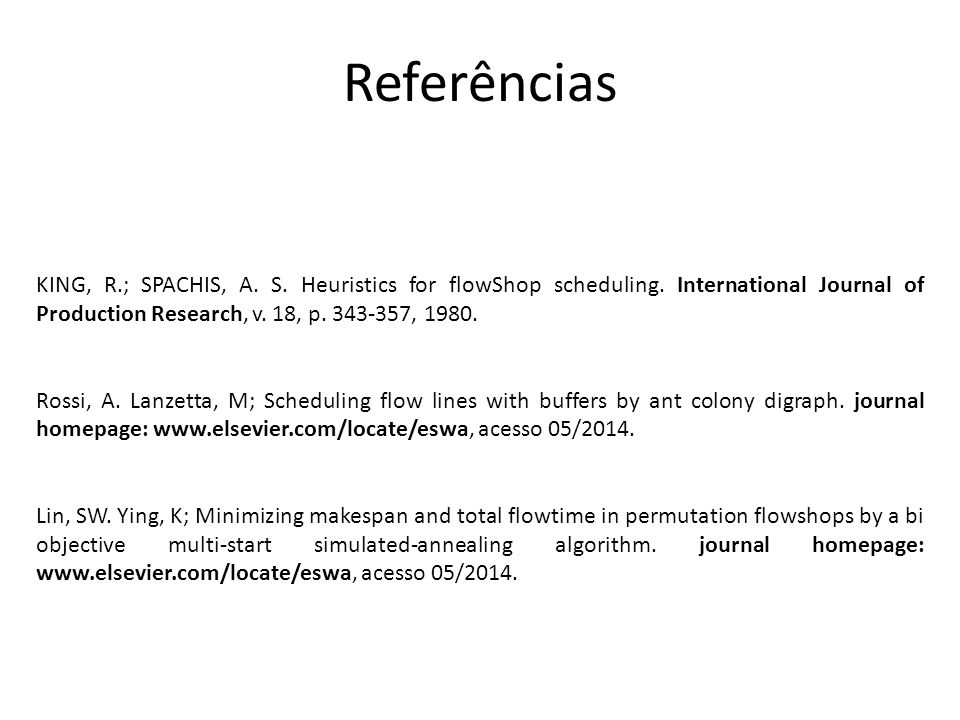 Referências KING, R.; SPACHIS, A. S. Heuristics for flowShop scheduling. International Journal of Production Research, v. 18, p. 343-357, 1980.