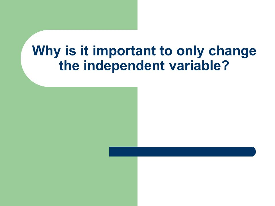 Why is it important to only change the independent variable