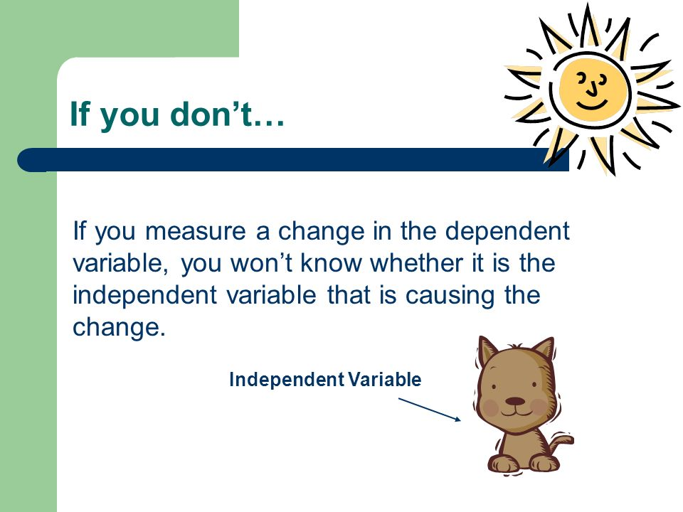If you don't… If you measure a change in the dependent variable, you won't know whether it is the independent variable that is causing the change.
