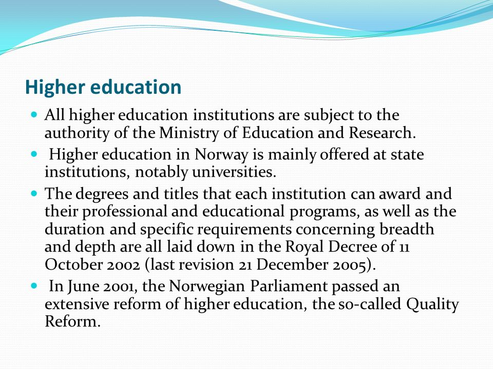 Higher education All higher education institutions are subject to the authority of the Ministry of Education and Research.