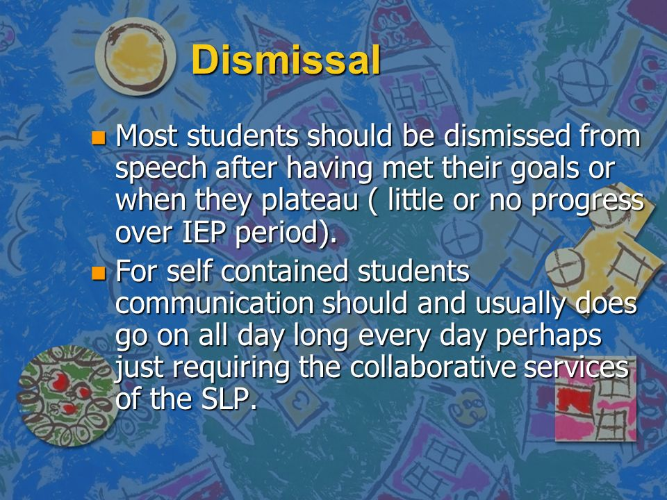 DismissalMost students should be dismissed from speech after having met their goals or when they plateau ( little or no progress over IEP period).