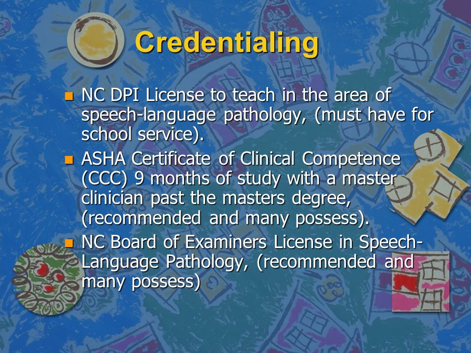 Credentialing NC DPI License to teach in the area of speech-language pathology, (must have for school service).