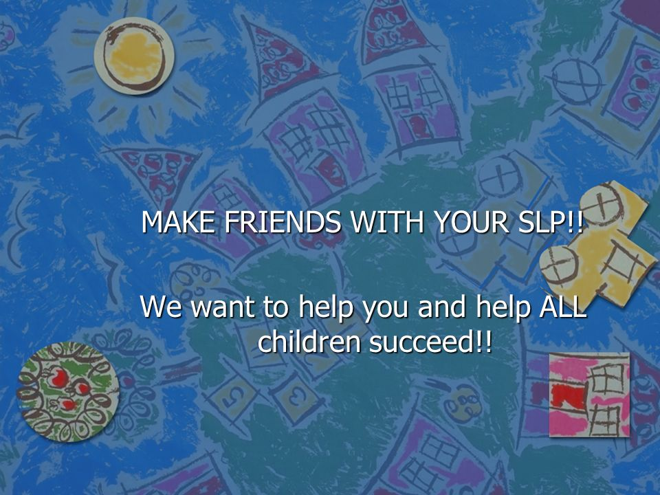 MAKE FRIENDS WITH YOUR SLP!!