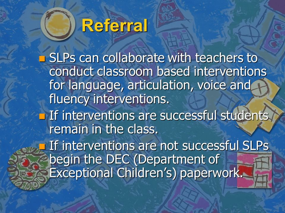 ReferralSLPs can collaborate with teachers to conduct classroom based interventions for language, articulation, voice and fluency interventions.