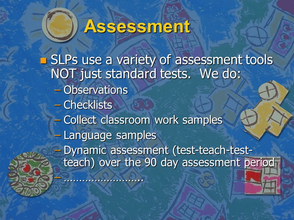 Assessment SLPs use a variety of assessment tools NOT just standard tests. We do: Observations. Checklists.