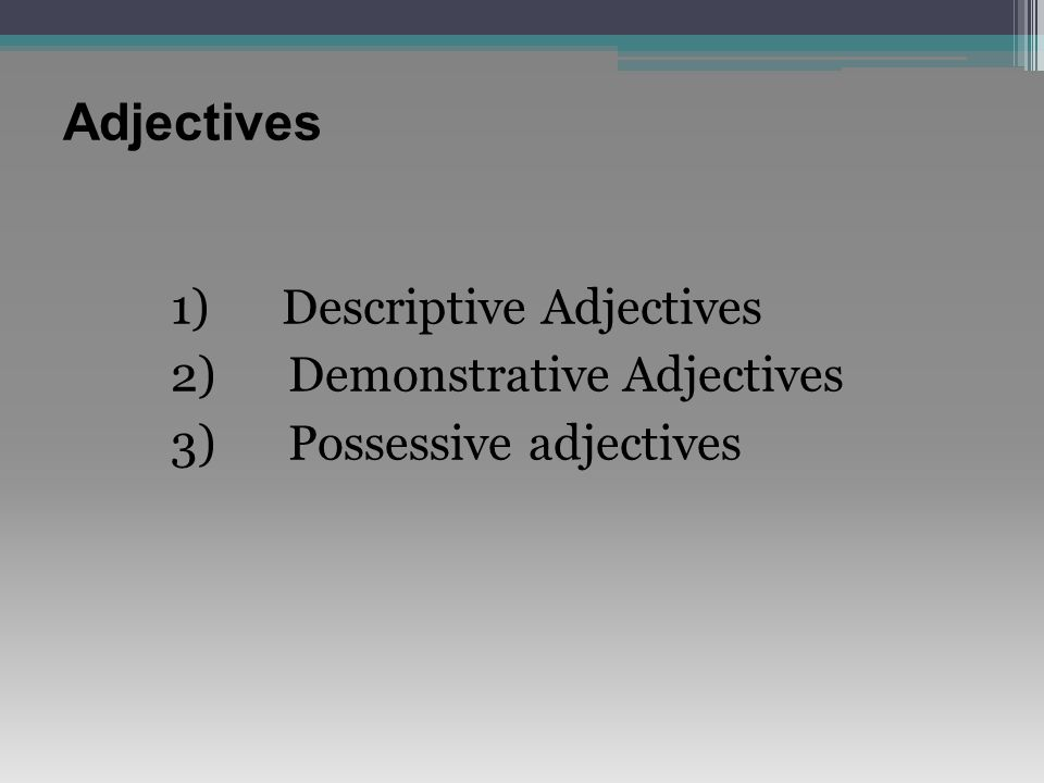 Adjectives 1) Descriptive Adjectives 2) Demonstrative Adjectives