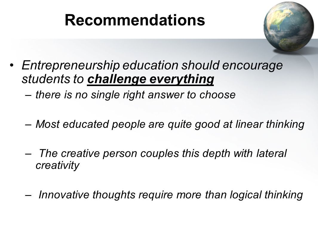 Recommendations Entrepreneurship education should encourage students to challenge everything. there is no single right answer to choose.
