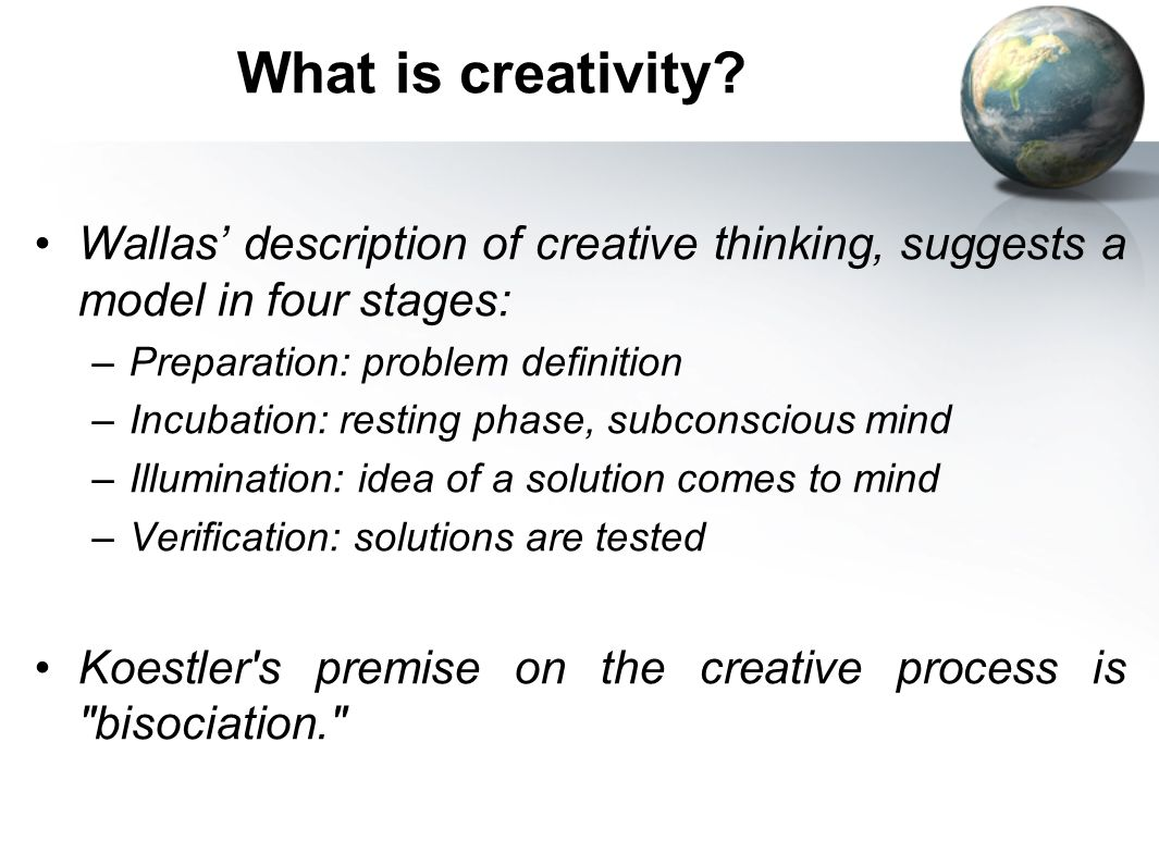 What is creativity Wallas' description of creative thinking, suggests a model in four stages: Preparation: problem definition.