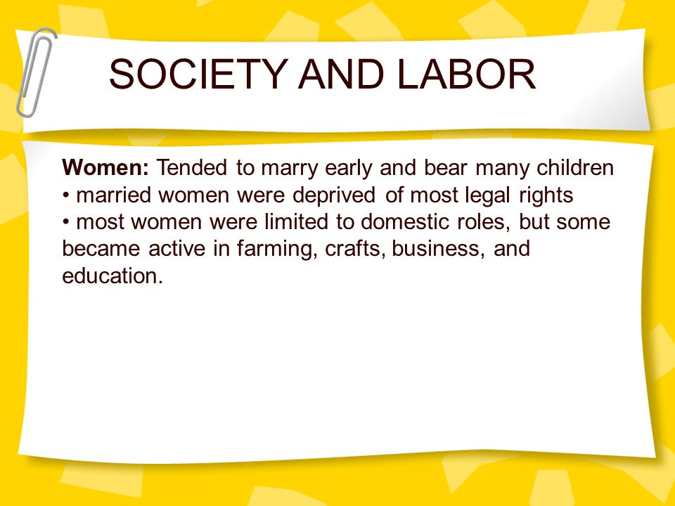 SOCIETY AND LABOR Women: Tended to marry early and bear many children