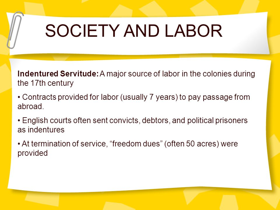 SOCIETY AND LABOR Indentured Servitude: A major source of labor in the colonies during the 17th century.