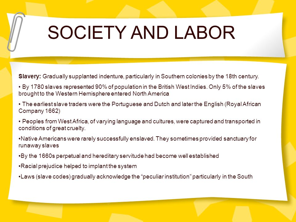 SOCIETY AND LABOR Slavery: Gradually supplanted indenture, particularly in Southern colonies by the 18th century.