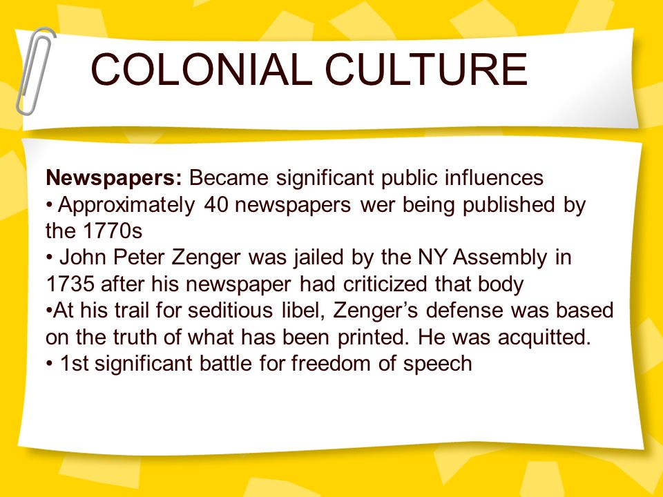 COLONIAL CULTURE Newspapers: Became significant public influences