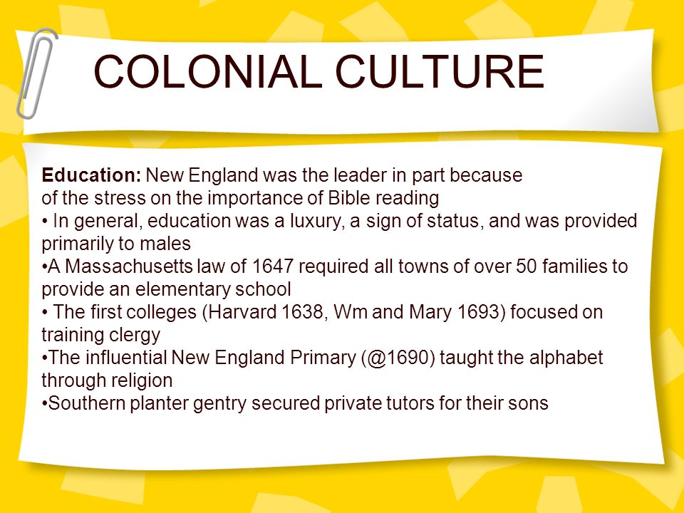 COLONIAL CULTURE Education: New England was the leader in part because
