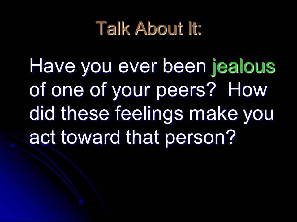Talk About It: Have you ever been jealous of one of your peers How did these feelings make you act toward that person