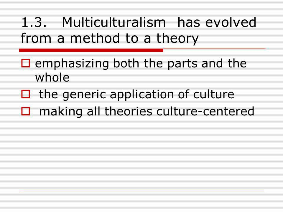 1.3. Multiculturalism has evolved from a method to a theory