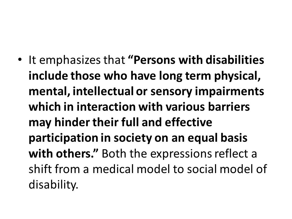 It emphasizes that Persons with disabilities include those who have long term physical, mental, intellectual or sensory impairments which in interaction with various barriers may hinder their full and effective participation in society on an equal basis with others. Both the expressions reflect a shift from a medical model to social model of disability.