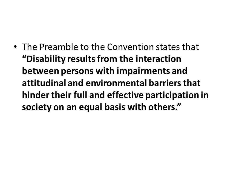 The Preamble to the Convention states that Disability results from the interaction between persons with impairments and attitudinal and environmental barriers that hinder their full and effective participation in society on an equal basis with others.